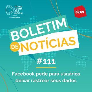 Transformação Digital CBN - Boletim de Notícias #111 - Facebook pede para usuários deixar rastrear seus dados