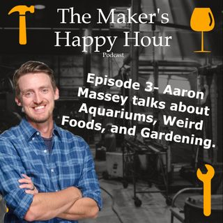 Episode 3- Aaron Massey talks about Aquariums, Weird Foods, and Gardening.
