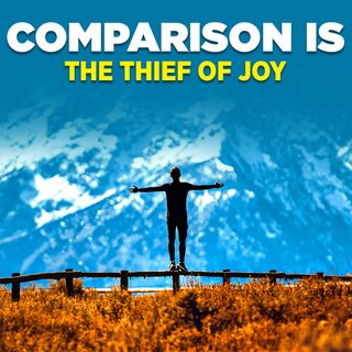 "#317 Happiness - ""Comparison Is The Thief Of Joy"""