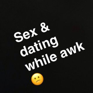 Sex and dating while awk 😕 - getting to #2