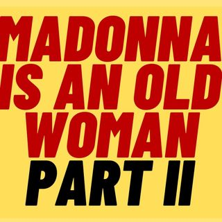 MADONNA Is An Old Woman Part 2: Madonna Fans Are Mad At Me