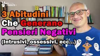 3 Abitudini che generano i Pensieri Negativi (intrusivi, ossessivi, ecc...)