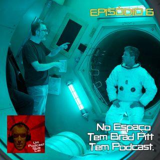 Episódio 06: No espaço tem Brad Pitt, tem podcast.