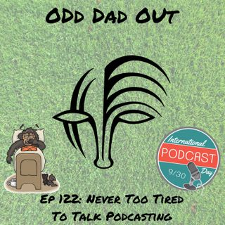 Never Too Tired To Talk Podcasting: ODO 122