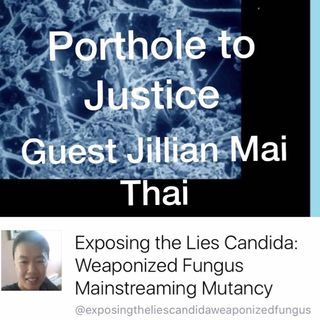 Porthole to Justice Guest Jillian Mai Thai Weaponized Candida parasites