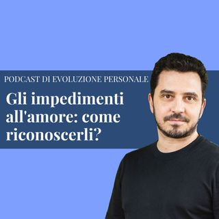 Episodio 163 -  Gli impedimenti all'amore: come riconoscerli?