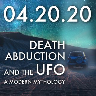 04.20.20. Death, Abduction and the UFO: A Modern Mythology