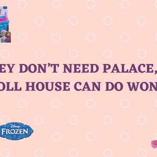 THEY DON'T NEED PALACE, JUST A DOLL HOUSE CAN DO WONDERS