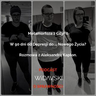 WIDAVSKI O SPRAWNOŚCI #4 - Metamorfoza z CityFit. W 90 dni od Depresji do.... Nowego Życia? Rozmowa z Aleksandrą Kapłon.