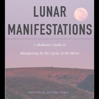 Lunar Manifestations: A Medium's Guide to Manifesting by the Cycles of the Moon