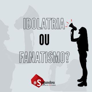 SEGUNDOU #58 - Idolatria ou fanatismo?