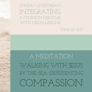 Healing Meditation - A Walk with Jesus By the Sea: Experiencing Compassion - 6/25/17