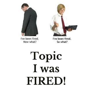Topic: I got FIRED!
