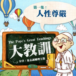 【大教訓 The Pope's Great Teachings】:第一集 「人性尊嚴」
