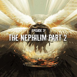 Episode 37: The Nephilim Part 2