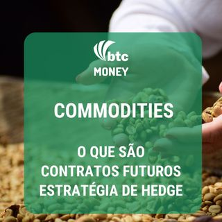 Commodities: o que são, contratos futuros e estratégia de hedge | BTC Money #16