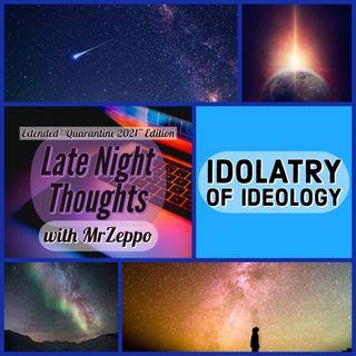 Late Night Thoughts - Idolatry of Ideology