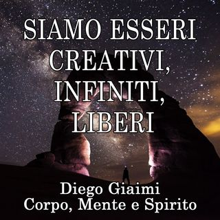 Siamo esseri creativi, infiniti, liberi