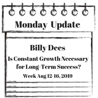 Monday Update for Week Aug 12-16, 2019 Is Growth Needed for Continuing Success?