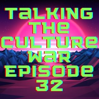 Talking The Culture War Episode 32