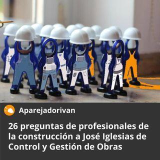 26 preguntas de profesionales de la Construcción a José Iglesias de Control y Gestión de Obras