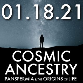 Cosmic Ancestry: Panspermia and the Origins of Life | MHP 01.18.21.