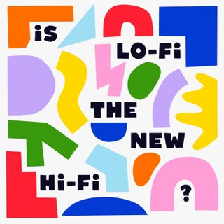 Is Lo-Fi The New Hi-Fi?