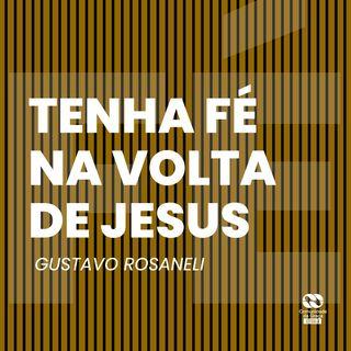 Tenha fé na volta de Jesus // Gustavo Rosaneli