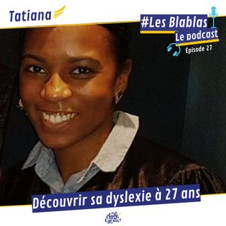 #27 Tatiana : Découvrir sa dyslexie à 27 ans - Les Blablas : Osons parler du handicap.