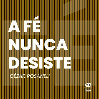 A fé nunca desiste // Cézar Rosaneli