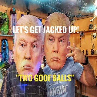 "LET'S GET JACKED UP! ""Two Goof Balls"""