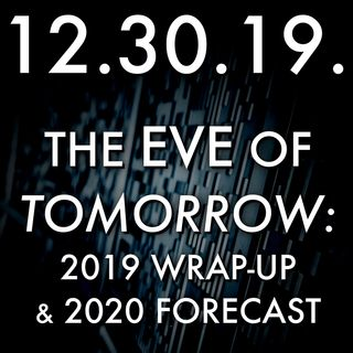 12.30.19. The Eve of Tomorrow: 2019 Wrap-Up and 2020 Forecast