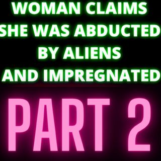 Woman Claims She Was Abducted By Aliens and Impregnated - Part 2