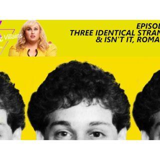 Three Identical Strangers (& Isn't It, Romantic?)