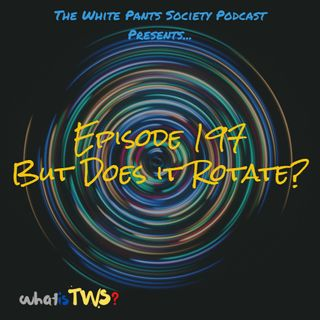 Episode 197 - But Does it Rotate?