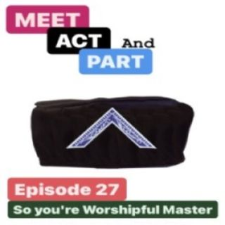 Episode 27: Meet, Act and Part-Episode 27-So You're Worshipful Master