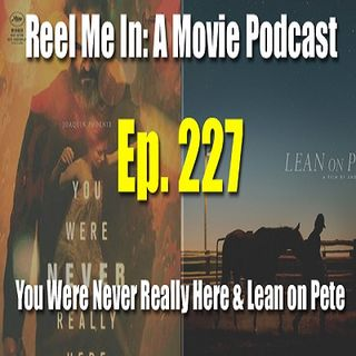 Ep. 227: You Were Never Really Here & Lean on Pete