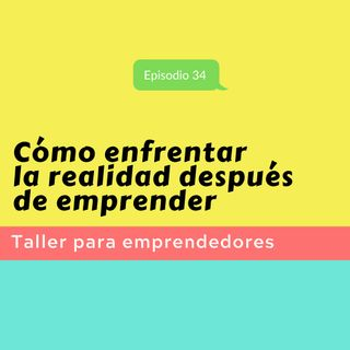 Episodio 34 * Cómo enfrentar la realidad después de emprender