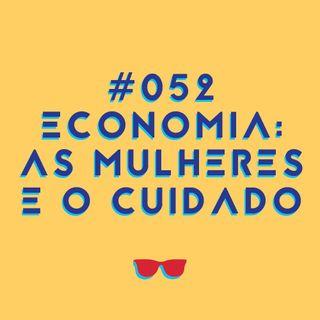 #052 - Economia: as mulheres, as desigualdades e o cuidado