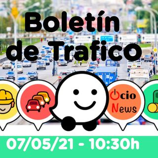 Boletín de trafico - 07/05/21 - 10:30h