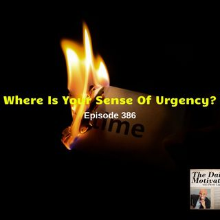 Where Is Your Sense Of Urgency? Episode #386