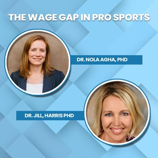 EP. 7: The Wage Gap in Professional Sports w/Dr. Jill Harris, PhD and Dr. Nola Agha, PhD