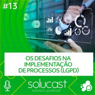 #13 - Os desafios na implementação de processos (LGPD)