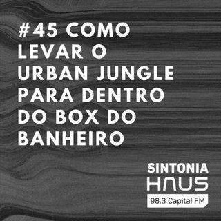 "Como levar o conceito do ""urban jungle"" para dentro do box do banheiro | Sintonia HAUS #45"