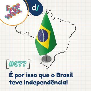É Por Isso! #77 - É por isso que o Brasil teve independência! 🇧🇷