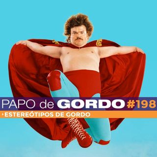 Papo de Gordo 198 - Estereótipos de Gordo