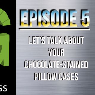 Episode 5 - Let's Talk about Your Chocolate-Stained Pillow Cases