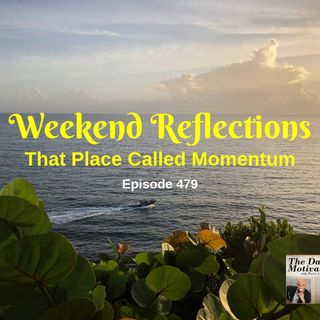 Weekend Reflections - That Place Called Momentum. Episode #479