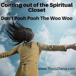 Coming out of the Spiritual Closet-Don't Pooh Pooh the Woo Woo