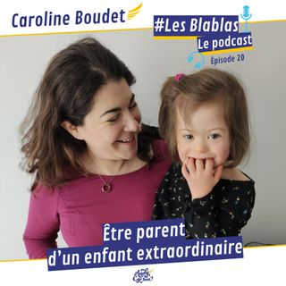 #20 Caroline Boudet maman de L'ExtraLouise : Être parent d'un enfant extraordinaire - Les Blablas : Osons parler du handicap.